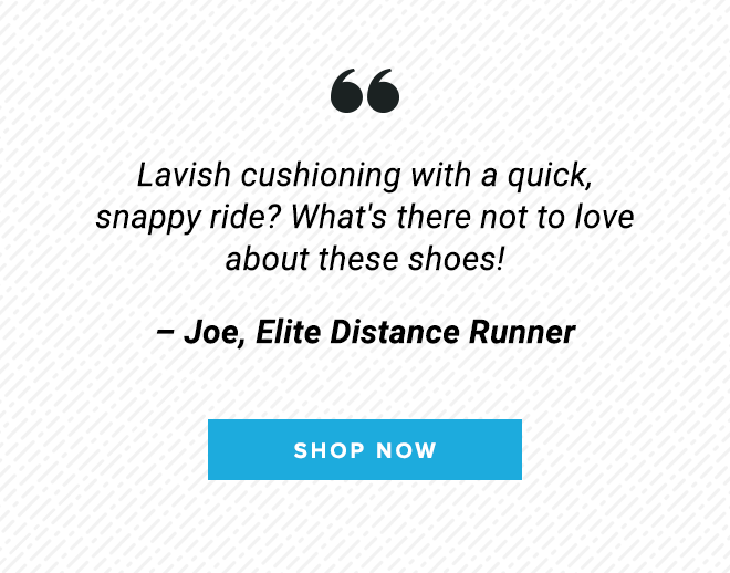 Lavish cushioning with a quick, snappy ride? What's there not to love about these shoes. - Joe, Elite Distance Runner // Shop Now