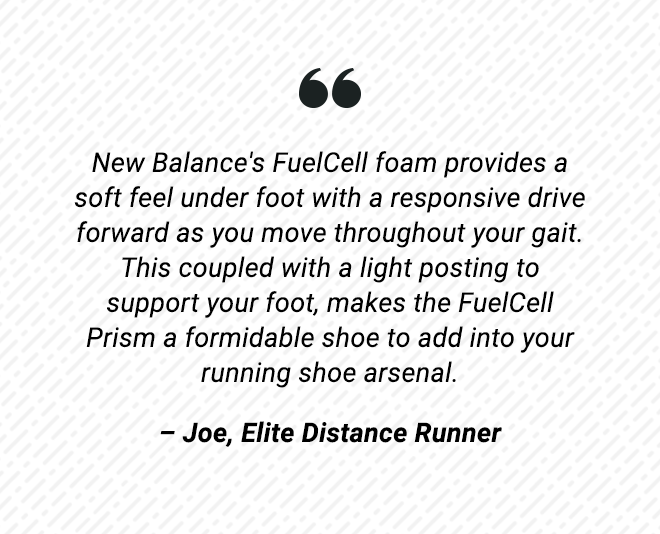 Joe, Elite Distance Runner says... New Balance's FuelCell foam provides a soft feel under foot with a responsive drive forward as you move throughout your gait. This coupled with a light posting to support your foot, makes the FuelCell Prism a formidable shoe to add into your running shoe arsenal.